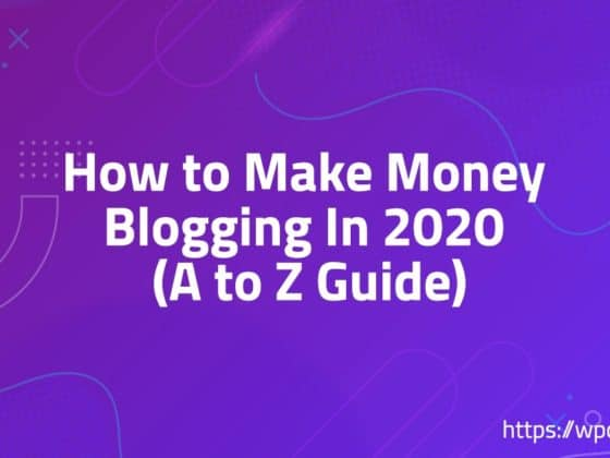 How to Make Money Blogging In 2020 (A to Z Guide)